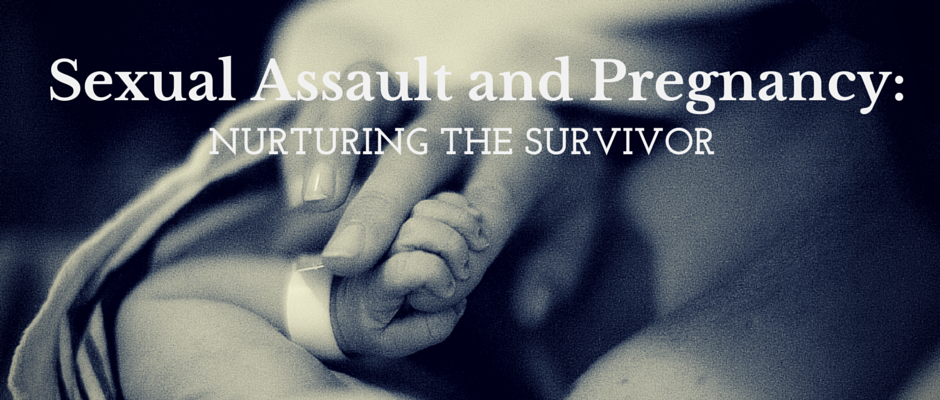 Sexual Assault and Pregnancy: Nurturing the Survivor